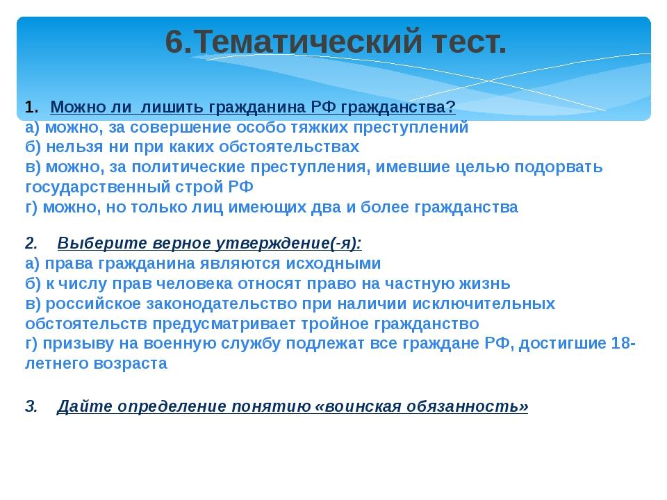 6.Тематический тест. Можно ли лишить гражданина РФ гражданства? а) можно, за...