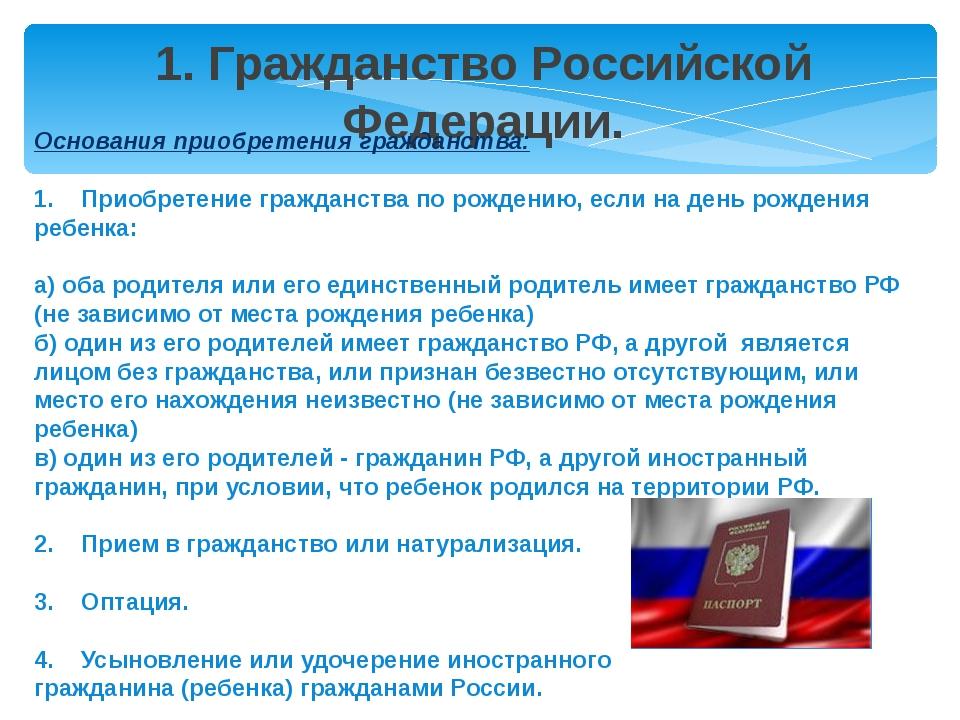 1. Гражданство Российской Федерации. Основания приобретения гражданства: 1. П...
