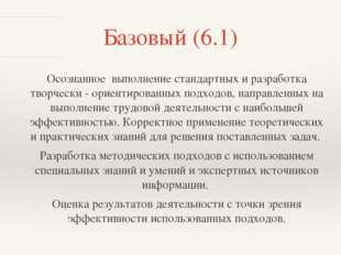 Базовый (6.1) Осознанное выполнение стандартных и разработка творчески - орие
