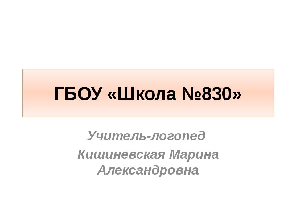 ГБОУ «Школа №830» Учитель-логопед Кишиневская Марина Александровна
