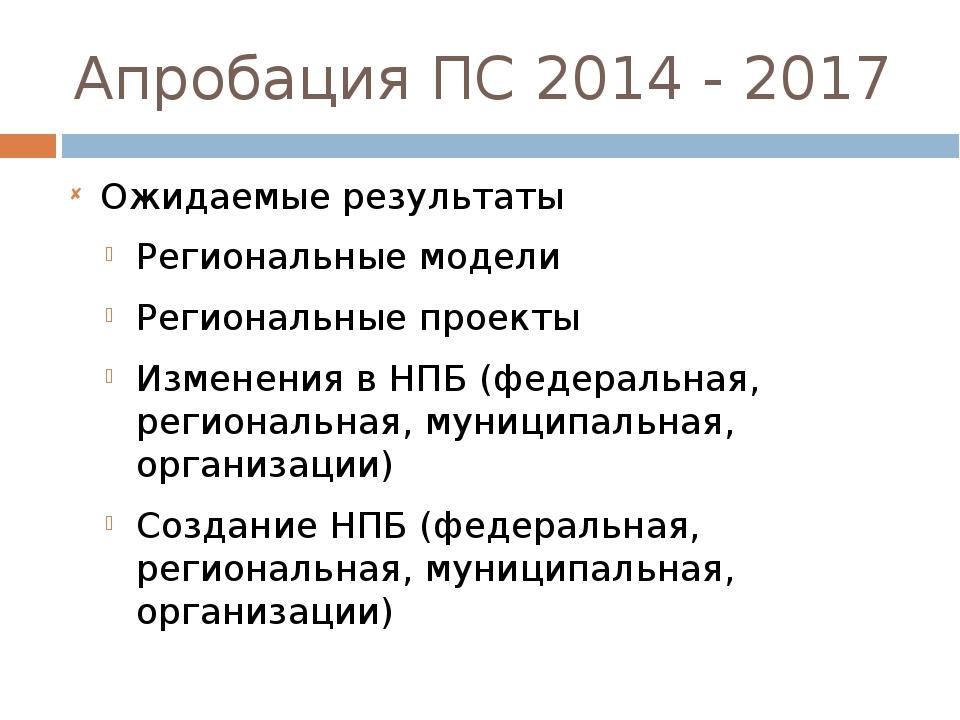 Апробация ПС 2014 - 2017 Ожидаемые результаты Региональные модели Региональны...