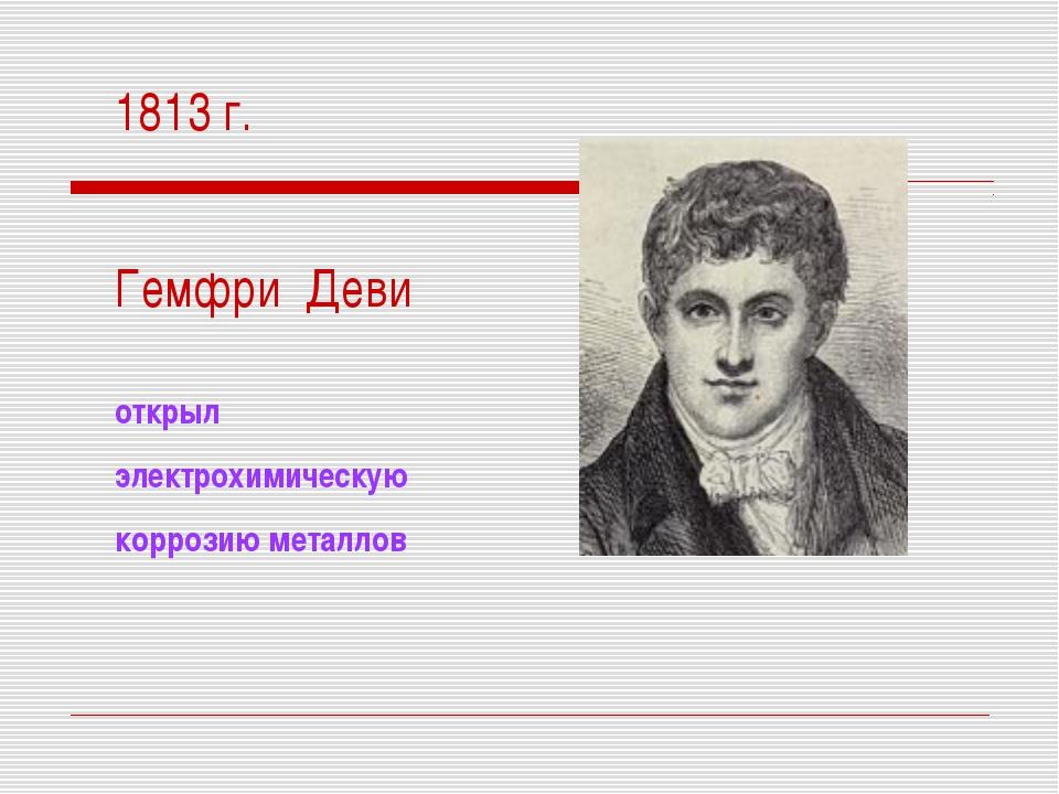 1813 г. Гемфри Деви открыл электрохимическую коррозию металлов