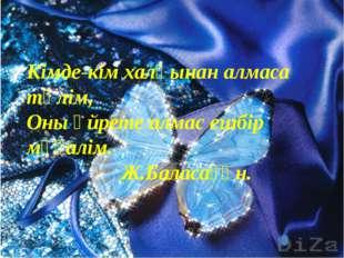 Кімде-кім халқынан алмаса тәлім, Оны үйрете алмас ешбір мұғалім.  Ж.Балас