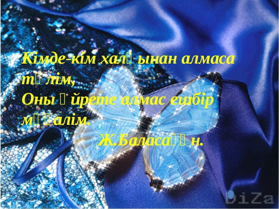 Кімде-кім халқынан алмаса тәлім, Оны үйрете алмас ешбір мұғалім.  Ж.Балас...