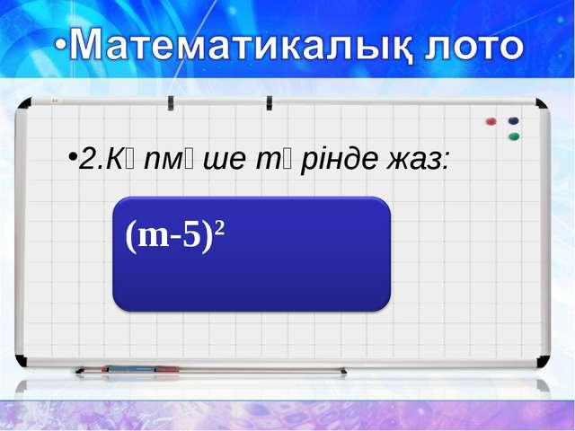 2.Көпмүше түрінде жаз: m2-10m+25