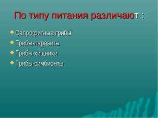 По типу питания различают : Сапрофитные грибы Грибы-паразиты Грибы-хищники Гр