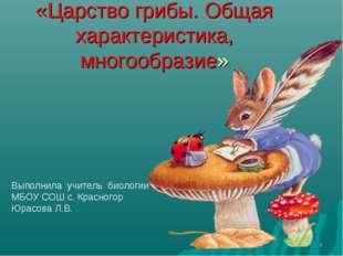 * «Царство грибы. Общая характеристика, многообразие» Выполнила учитель биоло