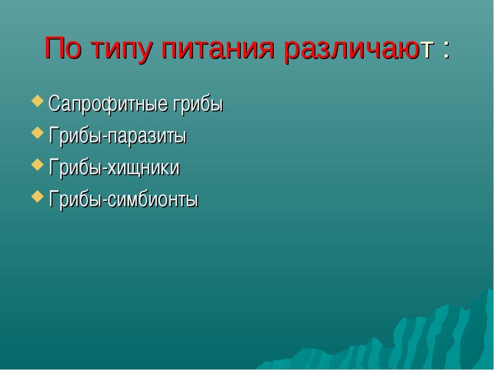 По типу питания различают : Сапрофитные грибы Грибы-паразиты Грибы-хищники Гр...
