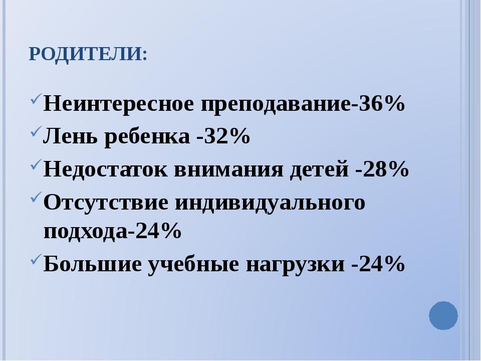 РОДИТЕЛИ: Неинтересное преподавание-36% Лень ребенка -32% Недостаток внимания...
