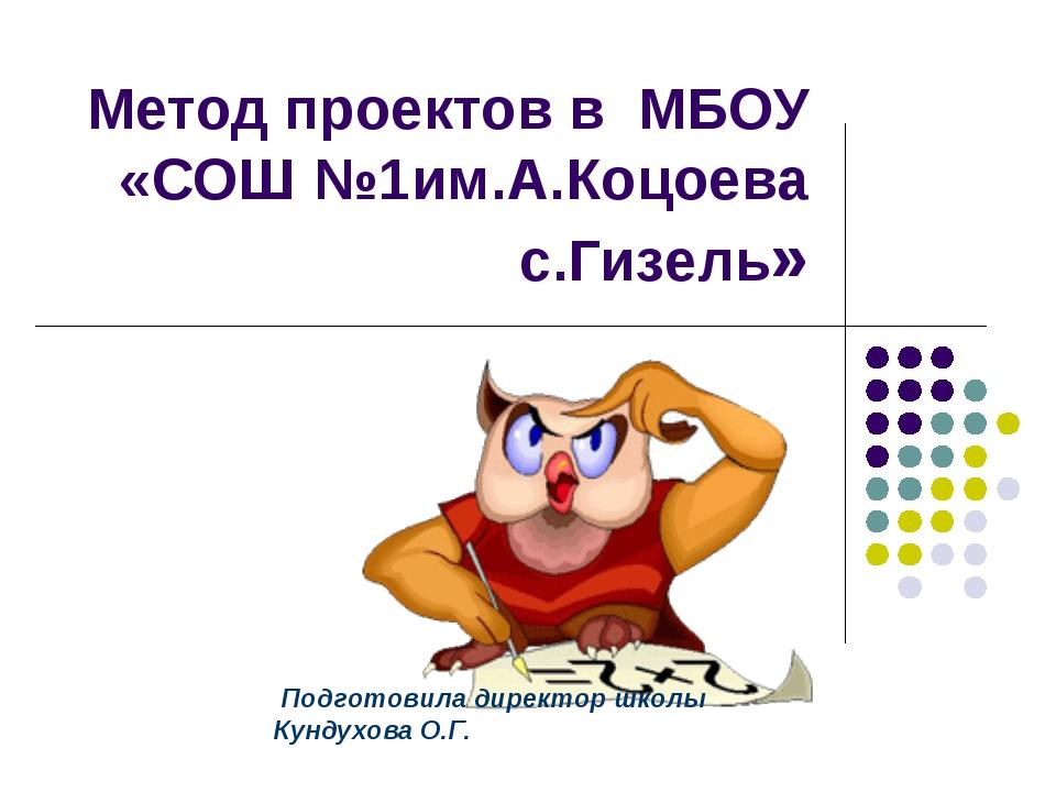 Метод проектов в МБОУ «СОШ №1им.А.Коцоева с.Гизель» Подготовила директор школ...