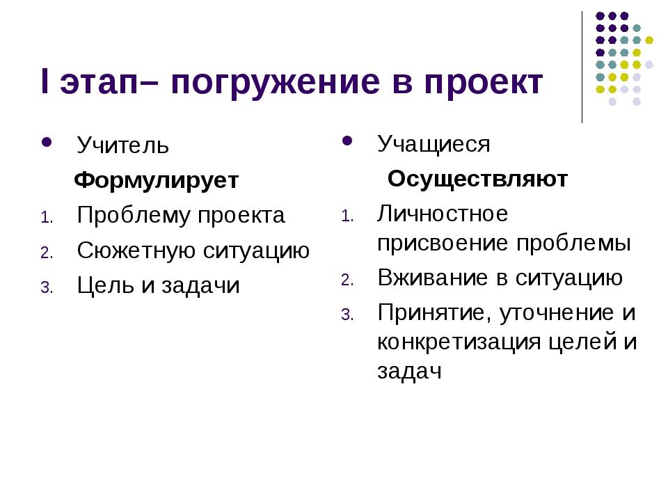 I этап– погружение в проект Учитель Формулирует Проблему проекта Сюжетную сит...