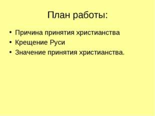 План работы: Причина принятия христианства Крещение Руси Значение принятия хр
