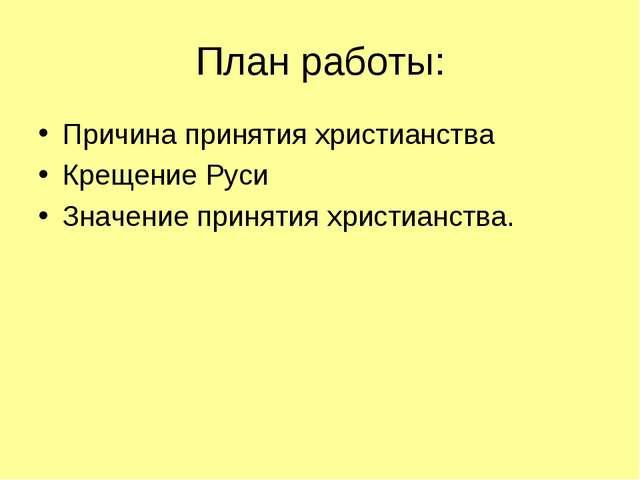 План работы: Причина принятия христианства Крещение Руси Значение принятия хр...