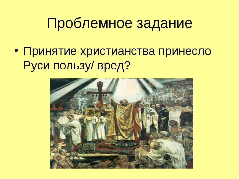 Проблемное задание Принятие христианства принесло Руси пользу/ вред?