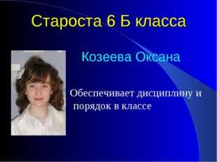 Староста 6 Б класса Козеева Оксана Обеспечивает дисциплину и порядок в классе