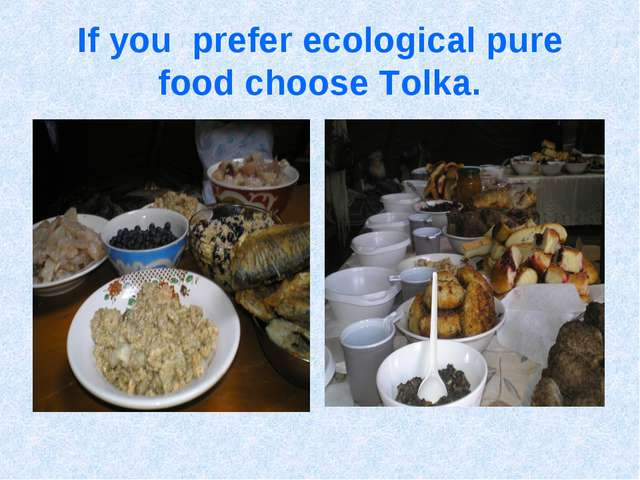 If you prefer ecological pure food choose Tolka.