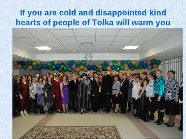 If you are cold and disappointed kind hearts of people of Tolka will warm you
