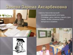 - учитель биологии высшей квалификационной категории. Основная цель учителя