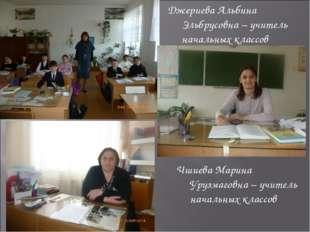 Джериева Альбина Эльбрусовна – учитель начальных классов Чшиева Марина Урузма
