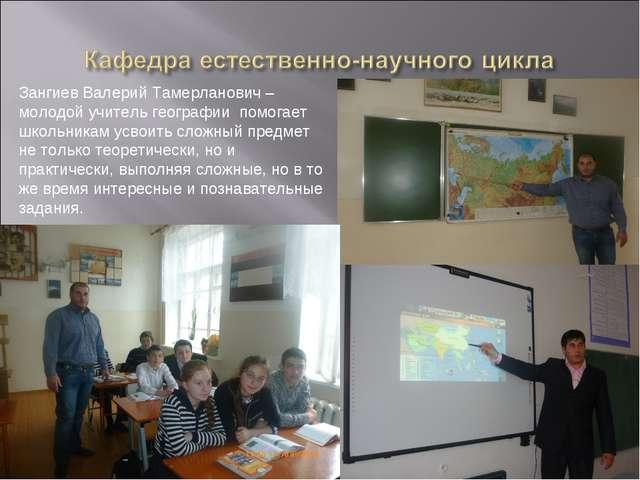 Зангиев Валерий Тамерланович – молодой учитель географии помогает школьникам...