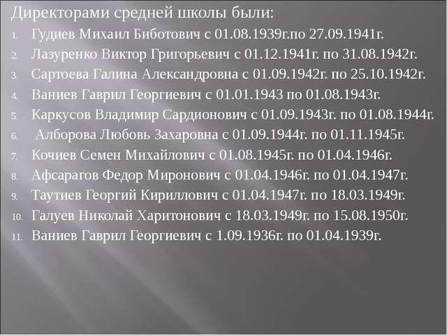 Директорами средней школы были: Гудиев Михаил Биботович с 01.08.1939г.по 27.0...