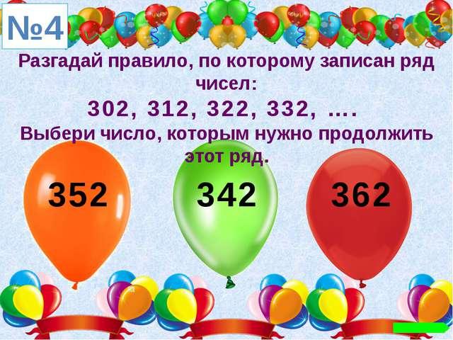 Разгадай правило, по которому записан ряд чисел: 302, 312, 322, 332, …. Выбер...