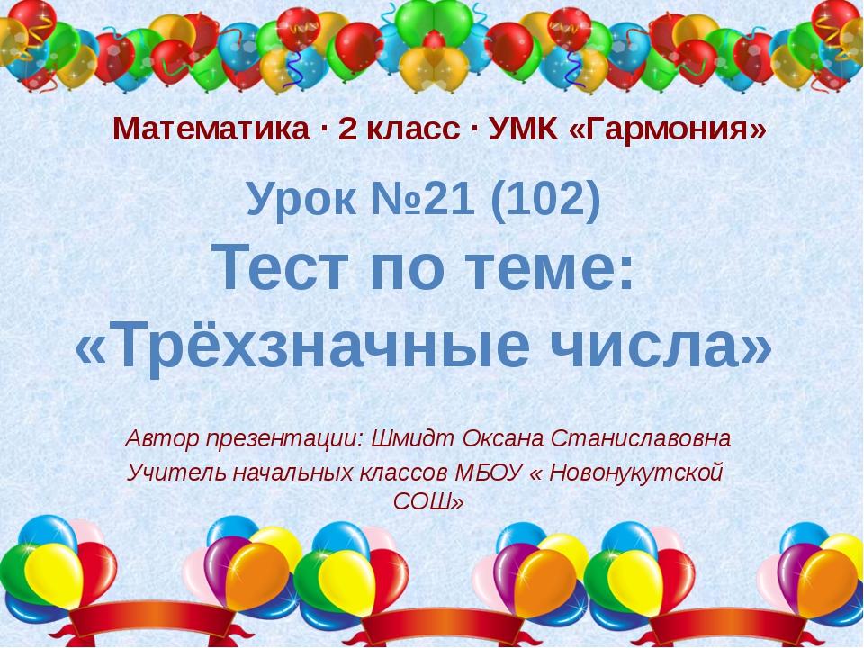 Урок №21 (102) Тест по теме: «Трёхзначные числа» Автор презентации: Шмидт Окс...