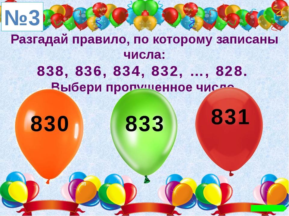 Разгадай правило, по которому записаны числа: 838, 836, 834, 832, …, 828. Выб...