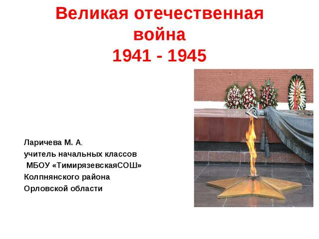 Великая отечественная война 1941 - 1945 Ларичева М. А. учитель начальных клас...