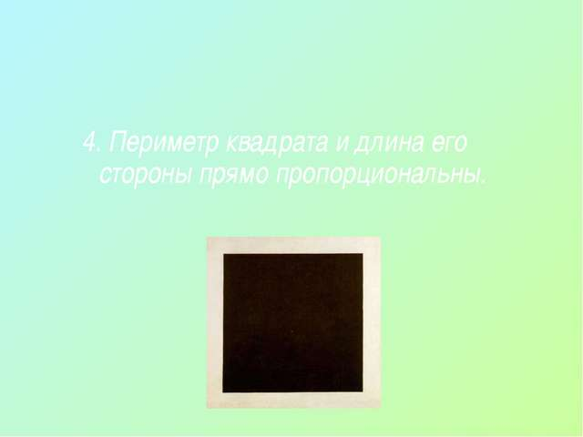 4. Периметр квадрата и длина его стороны прямо пропорциональны.