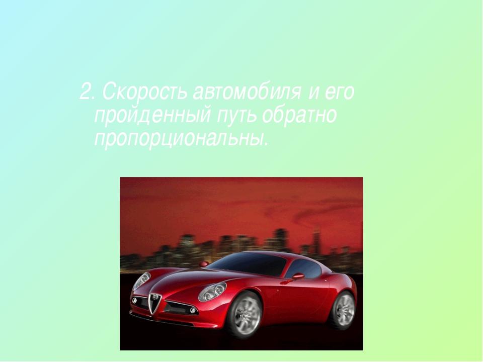 2. Скорость автомобиля и его пройденный путь обратно пропорциональны.
