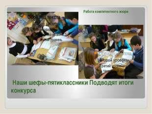 Наши шефы-пятиклассники Подводят итоги конкурса Работа компетентного жюри
