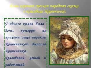 Есть хорошая русская народная сказка о красавице Крупеничке: У одного князя б