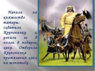 Напали на княжество татары, схватили Крупеничку и угнали ее в полон в подаро