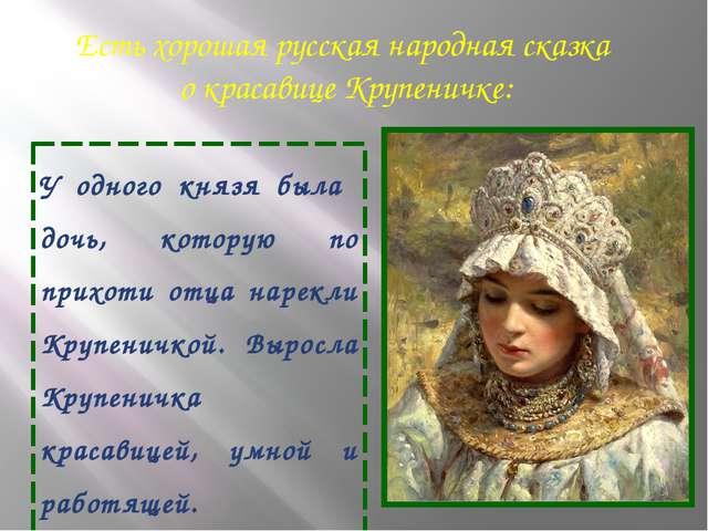 Есть хорошая русская народная сказка о красавице Крупеничке: У одного князя б...