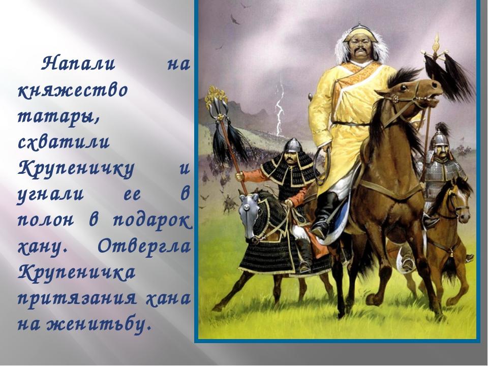 Напали на княжество татары, схватили Крупеничку и угнали ее в полон в подаро...