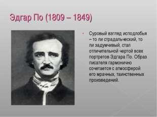 Эдгар По (1809 – 1849) Суровый взгляд исподлобья – то ли страдальческий, то л