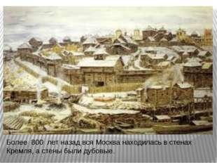 Более 800 лет назад вся Москва находилась в стенах Кремля, а стены были дубов