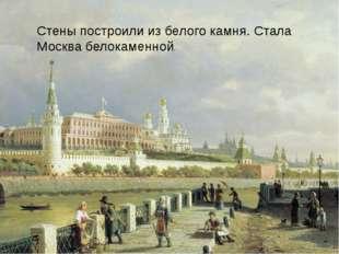 Стены построили из белого камня. Стала Москва белокаменной.