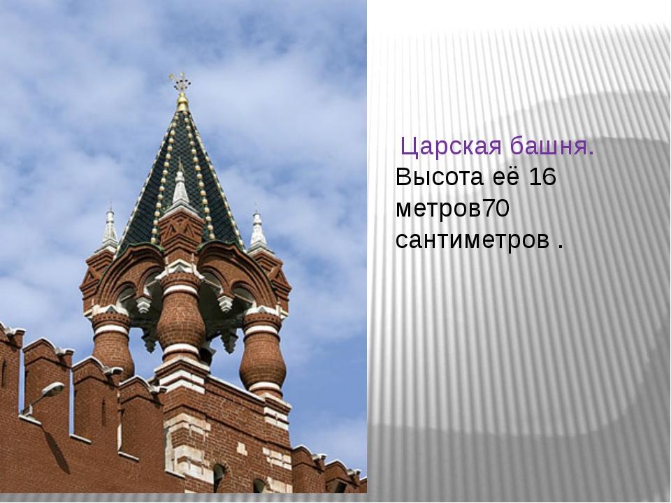 Царская башня. Высота её 16 метров70 сантиметров .