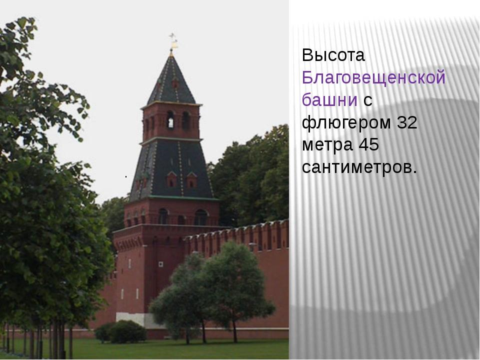 Высота Благовещенской башни с флюгером 32 метра 45 сантиметров. .