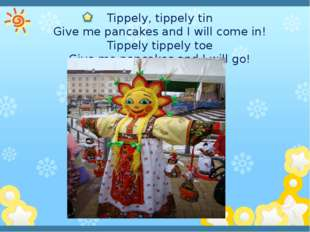 Tippely, tippely tin Give me pancakes and I will come in! Tippely tippely to