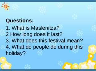 Questions: 1. What is Maslenitza?  2 How long does it last? 3. What does thi