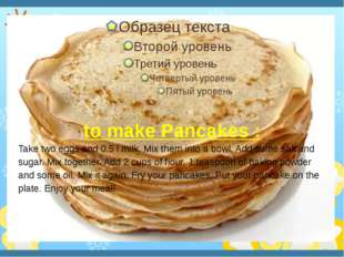 to make Pancakes : Take two eggs and 0.5 l milk. Mix them into a bowl. Add s