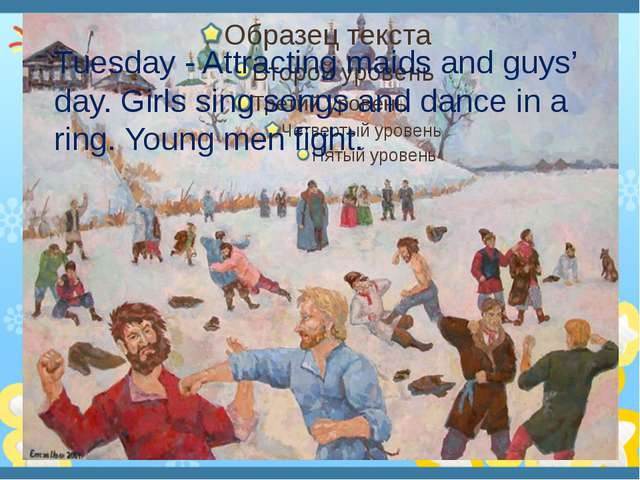 Tuesday - Attracting maids and guys' day. Girls sing songs and dance in a ri...