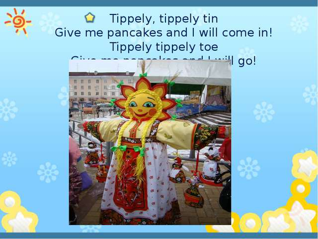 Tippely, tippely tin Give me pancakes and I will come in! Tippely tippely to...