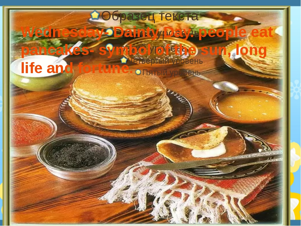 Wednesday- Dainty Day. people eat pancakes- symbol of the sun, long life and...