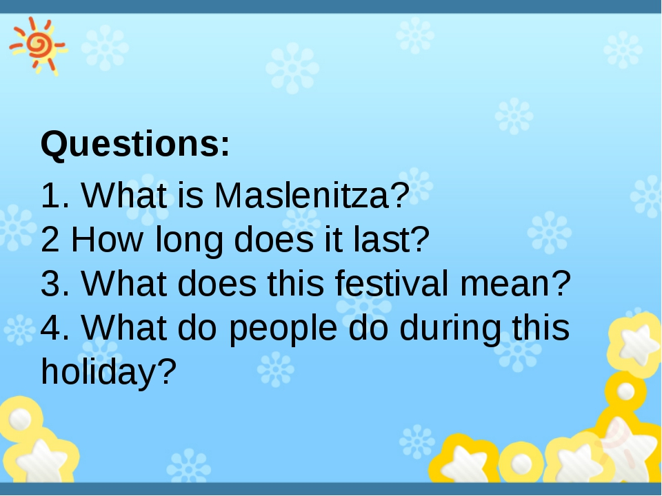 Questions: 1. What is Maslenitza?  2 How long does it last? 3. What does thi...