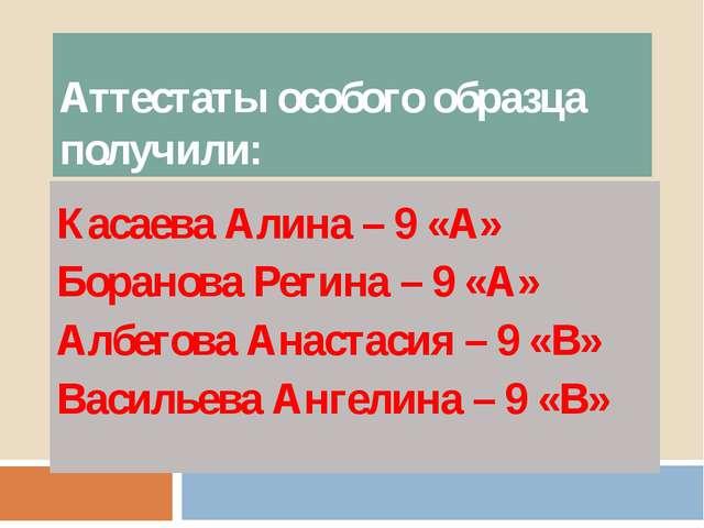 Аттестаты особого образца получили: Касаева Алина – 9 «А» Боранова Регина – 9...