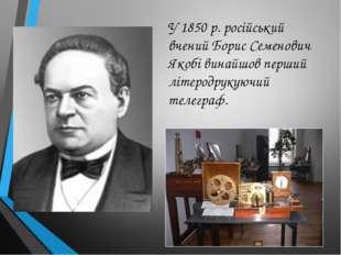 У 1850 р. російський вчений Борис Семенович Якобі винайшов перший літеродруку